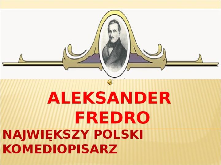 ALEKSANDER FREDRO NAJWIĘKSZY POLSKI KOMEDIOPISARZ - Slajd 1