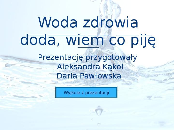 Woda zdrowia doda, wiem co piję - Slajd 1