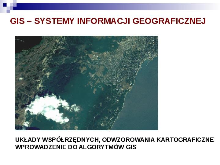 Układy współrzędnych, odwzorowania kartograficzne wprowadzenie do algorytmów gis - Slajd 1