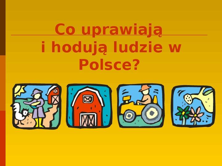 Co uprawiają i hodują ludzie w Polsce? - Slajd 1