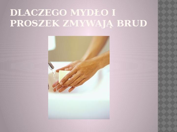 Dlaczego mydło i proszek zmywają brud? - Slajd 0