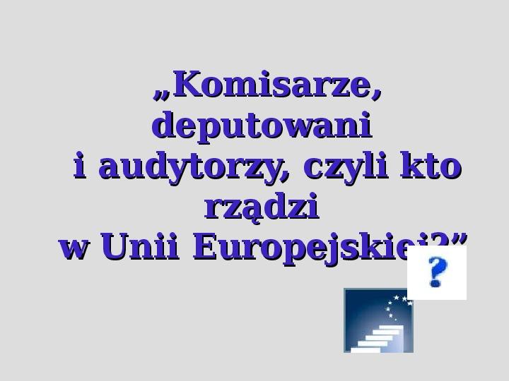 Komisarze, deputowani i audytorzy, czyli kto rządzi w Unii Europejskiej. - Slajd 1