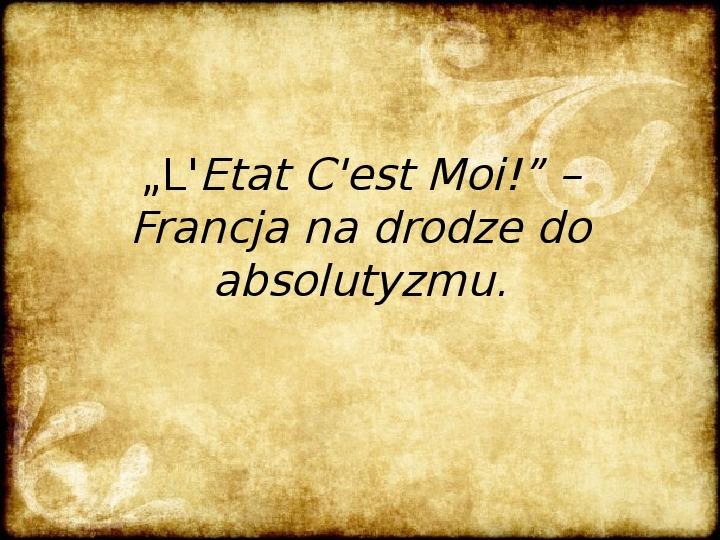 L'Etat C'est Moi! - droga Francji do absolutyzmu - Slajd 1