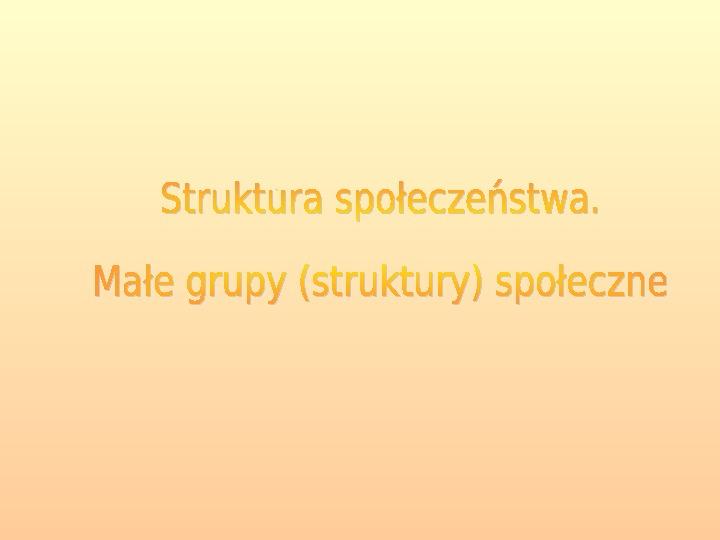 Struktura społeczeństwa. Małe grupy społeczne. - Slajd 1