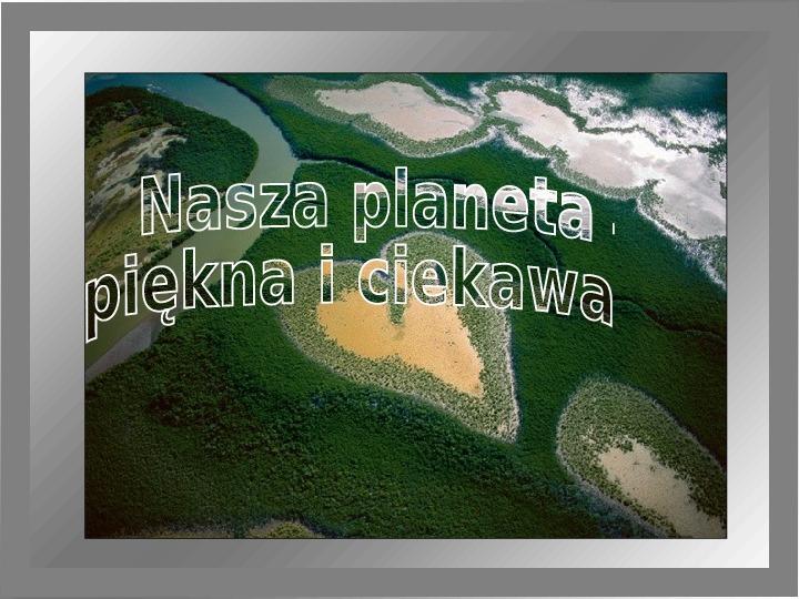 Nasza planeta - piękna i ciekawa - Slajd 1