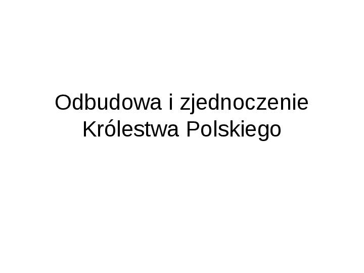 Odbudowa i zjednoczenie Królestwa Polskiego - Slajd 1