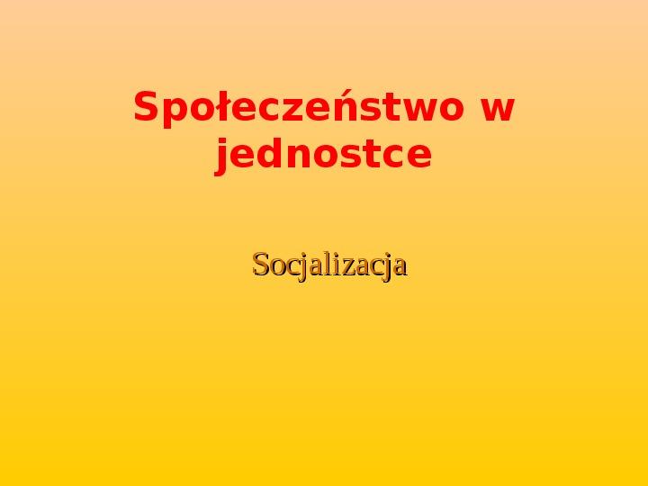 Społeczeństwo w jednostce - Socjalizacja - Slajd 1