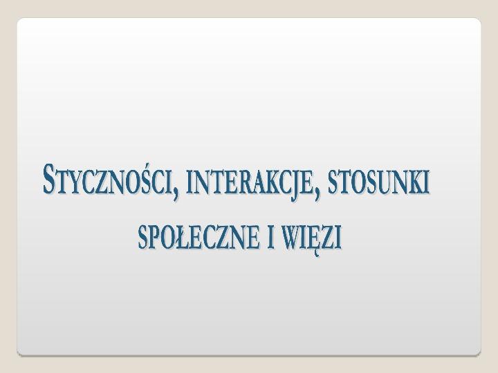 Styczności, interakcje, stosunki społeczne i więzi - Slajd 1