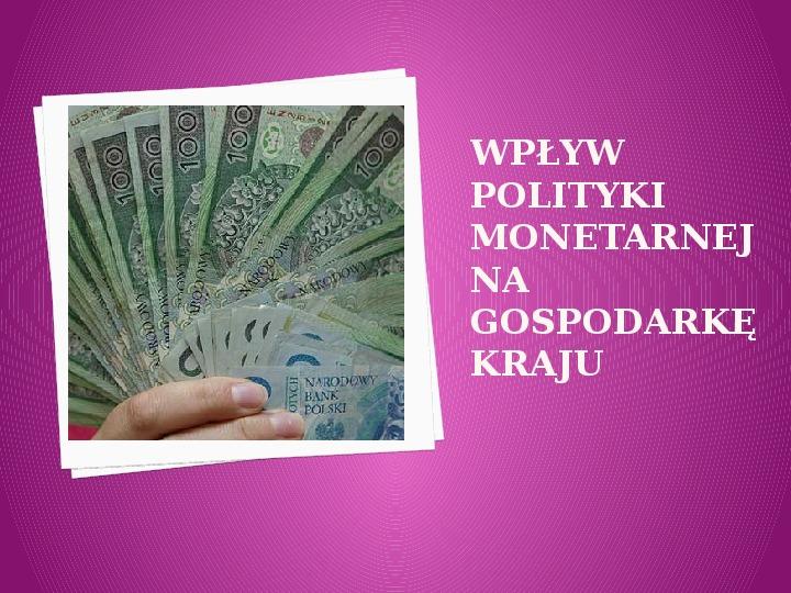 Wpływ polityki monetarnej na gospodarkę kraju - Slajd 1