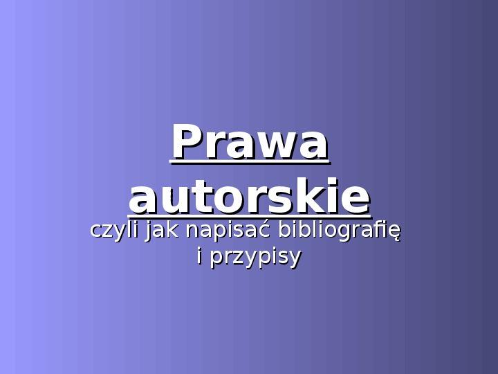 Prawa autorskie czyli jak napisać bibliografię i przypisy - Slajd 1