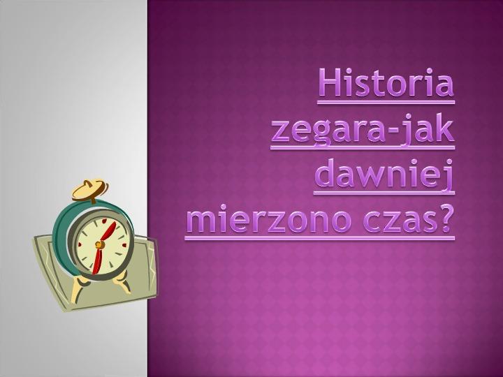 Historia zegara. Jak dawniej mierzono czas? - Slajd 1
