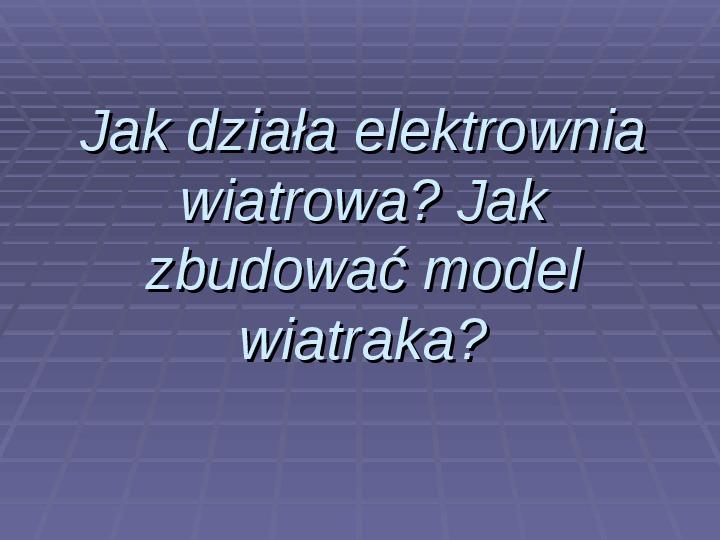 Jak działa elektrownia wiatrowa? Jak zbudować model wiatraka? - Slajd 1